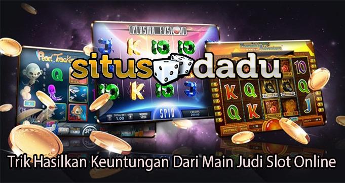 Trik Hasilkan Keuntungan Dari Main Judi Slot Online